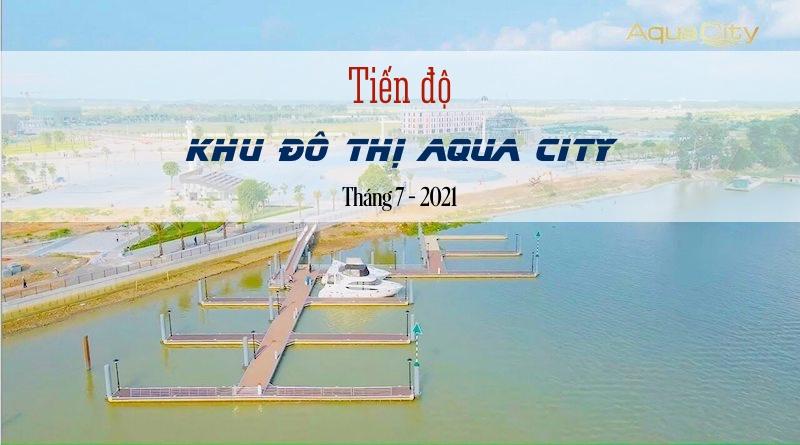Tiến độ khu đô thị sinh thái Aqua City tháng 7-2021